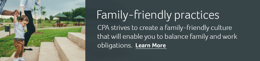 Family-friendly practices. CPA strives to create a family-friendly culture that will enable you to balance family and work obligations. Learn more.