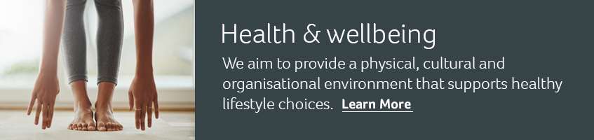 Health & wellbeing. We aim to provide a physical, cultural and organisational environment that supports healthy lifestyle choices. Learn more.
