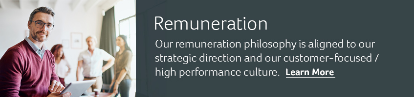 Remuneration. Our remuneration philosophy is aligned to our strategic direction and our customer-focused / high performance culture. Learn more.