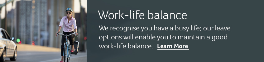 Work-life balance. We recognise you have a busy life; our leave options will enable you to maintain a good work-life balance. Learn more.